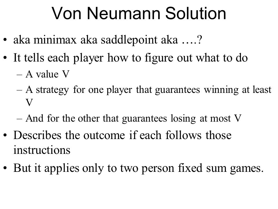 Von Neumann Solution aka minimax aka saddlepoint aka ….? It tells each player how to figure out what to do –A value V –A strategy for one player that