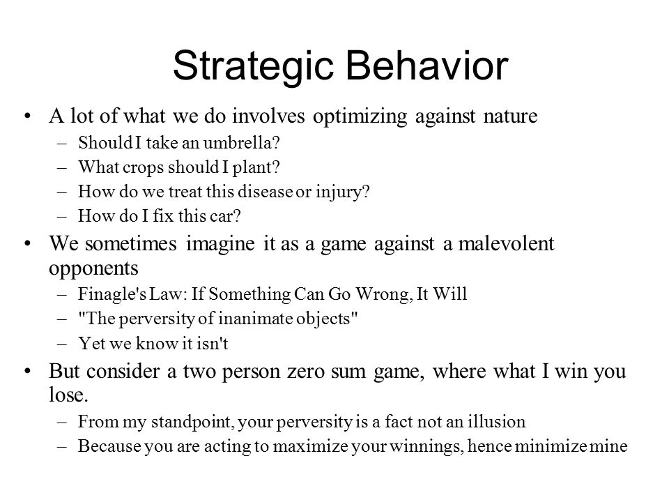 Strategic Behavior A lot of what we do involves optimizing against nature –Should I take an umbrella? –What crops should I plant? –How do we treat thi