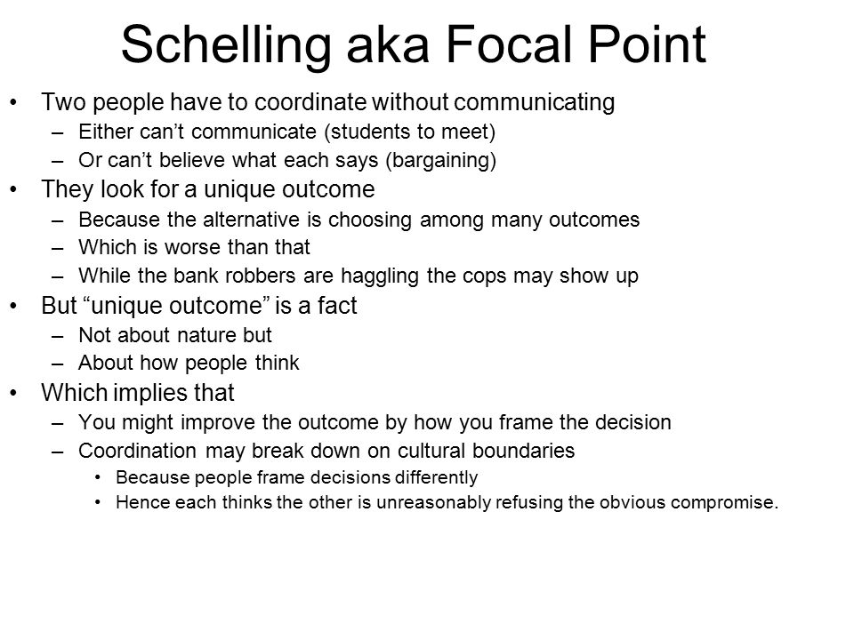 Schelling aka Focal Point Two people have to coordinate without communicating –Either can't communicate (students to meet) –Or can't believe what each