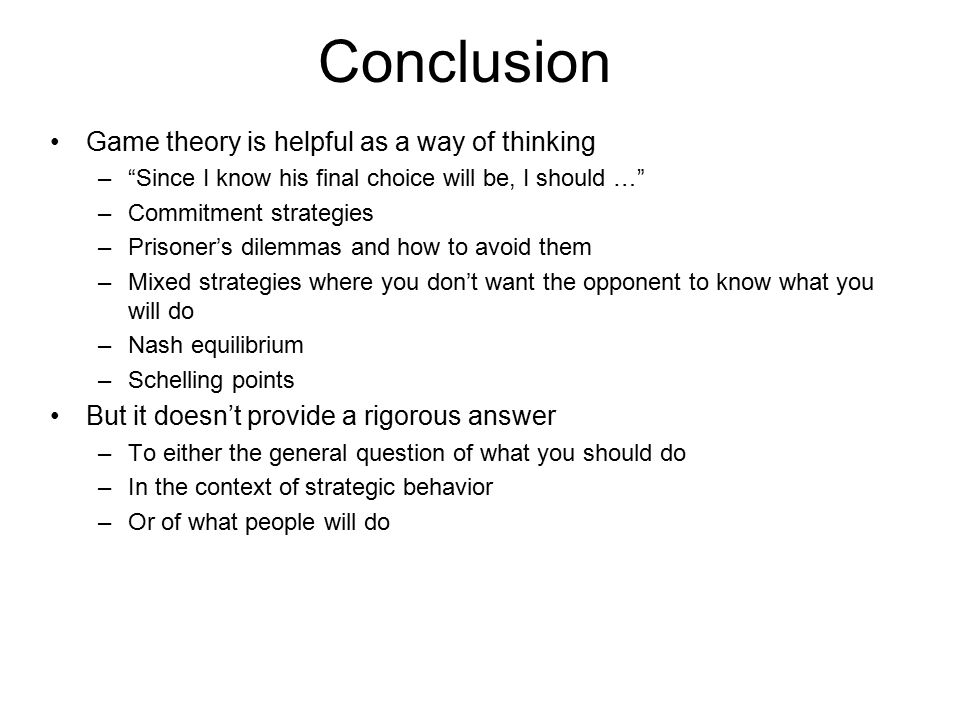 "Conclusion Game theory is helpful as a way of thinking –""Since I know his final choice will be, I should …"" –Commitment strategies –Prisoner's dilemma"