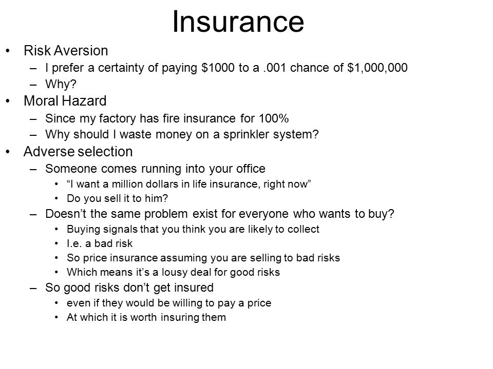Insurance Risk Aversion –I prefer a certainty of paying $1000 to a.001 chance of $1,000,000 –Why? Moral Hazard –Since my factory has fire insurance fo