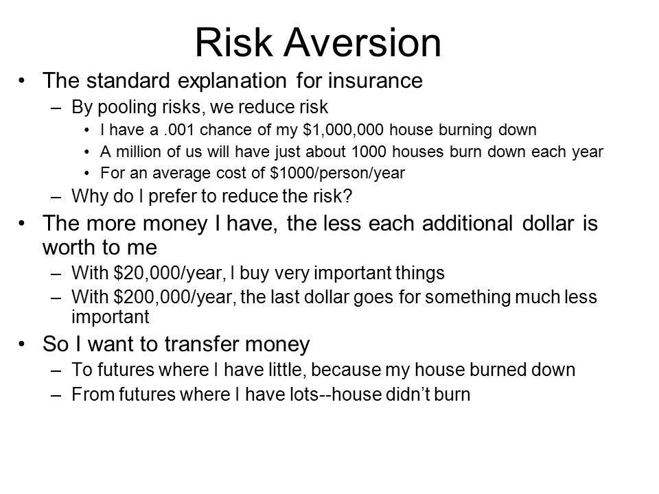 Risk Aversion The standard explanation for insurance –By pooling risks, we reduce risk I have a.001 chance of my $1,000,000 house burning down A milli