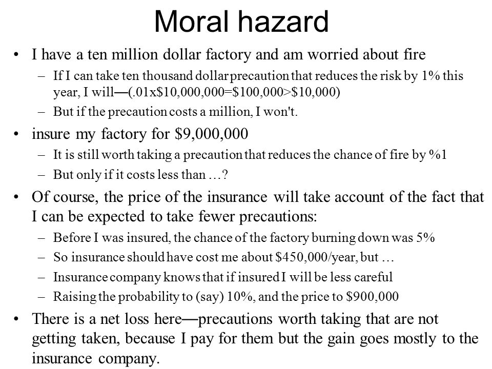 Moral hazard I have a ten million dollar factory and am worried about fire –If I can take ten thousand dollar precaution that reduces the risk by 1% t