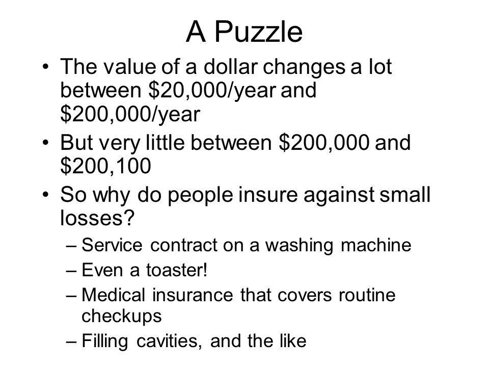 A Puzzle The value of a dollar changes a lot between $20,000/year and $200,000/year But very little between $200,000 and $200,100 So why do people ins