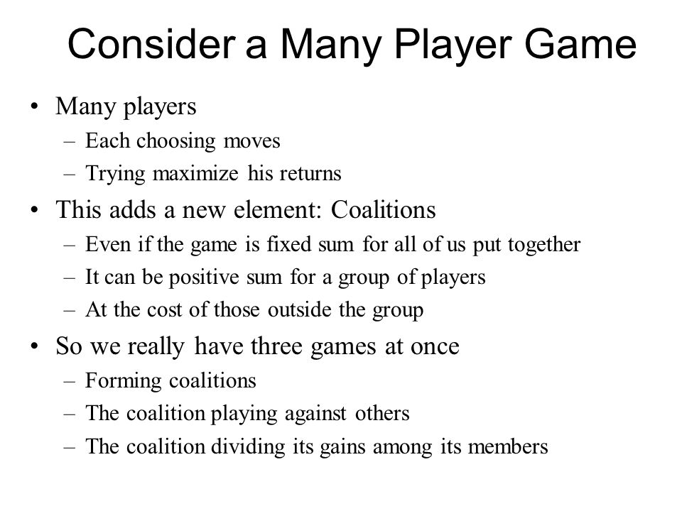 Consider a Many Player Game Many players –Each choosing moves –Trying maximize his returns This adds a new element: Coalitions –Even if the game is fi