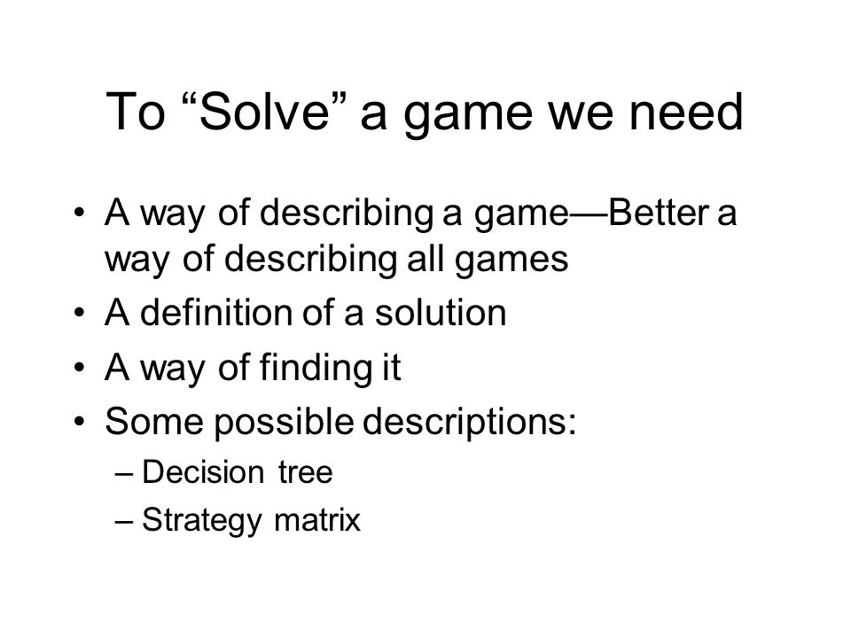 "To ""Solve"" a game we need A way of describing a game—Better a way of describing all games A definition of a solution A way of finding it Some possible"