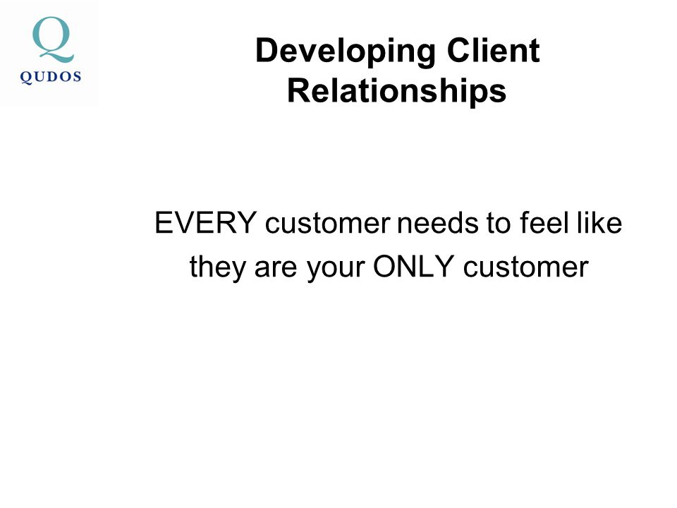 Developing Client Relationships EVERY customer needs to feel like they are your ONLY customer