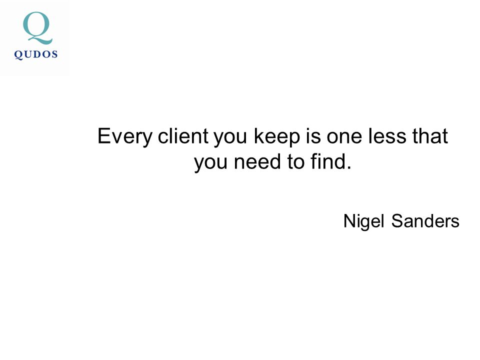 Every client you keep is one less that you need to find. Nigel Sanders