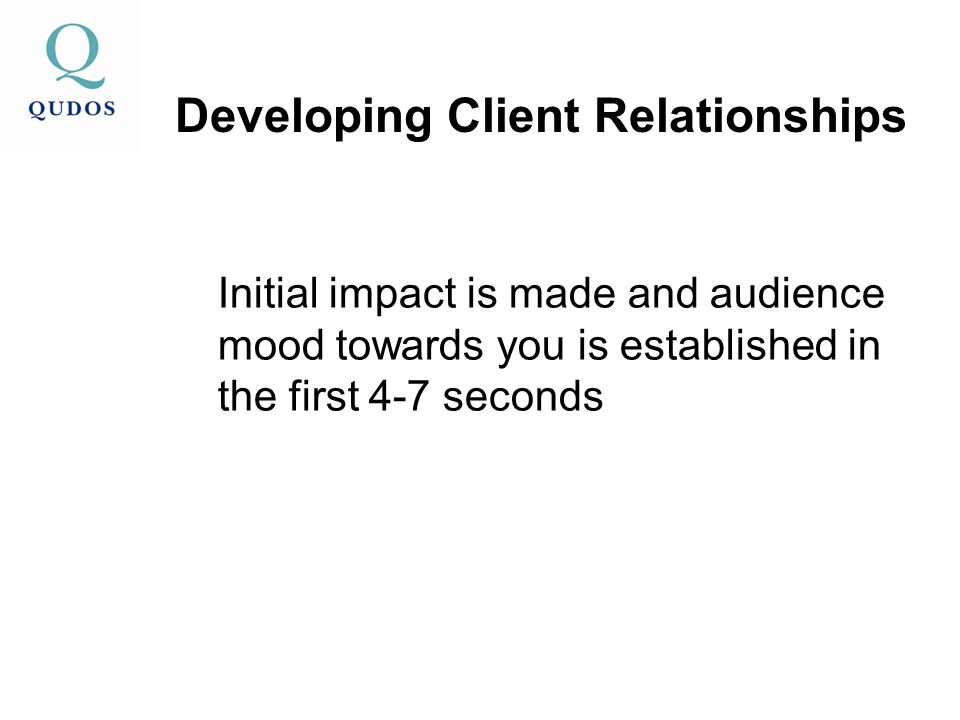 Initial impact is made and audience mood towards you is established in the first 4-7 seconds Developing Client Relationships