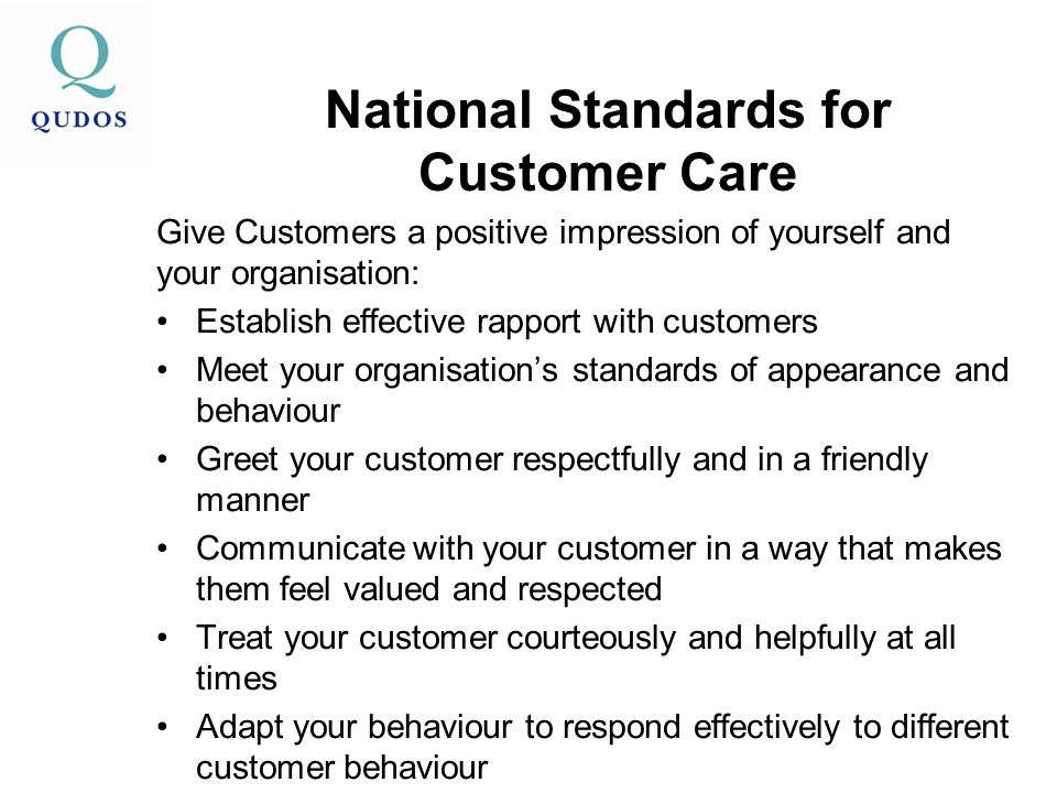 National Standards for Customer Care Give Customers a positive impression of yourself and your organisation: Establish effective rapport with customers Meet your organisation's standards of appearance and behaviour Greet your customer respectfully and in a friendly manner Communicate with your customer in a way that makes them feel valued and respected Treat your customer courteously and helpfully at all times Adapt your behaviour to respond effectively to different customer behaviour