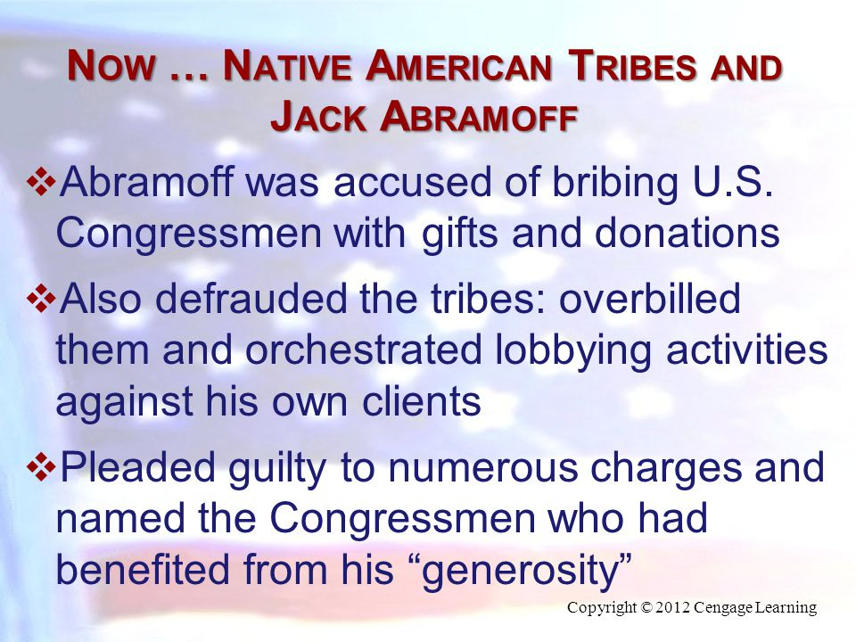 N OW … N ATIVE A MERICAN T RIBES AND J ACK A BRAMOFF  Abramoff was accused of bribing U.S. Congressmen with gifts and donations  Also defrauded the