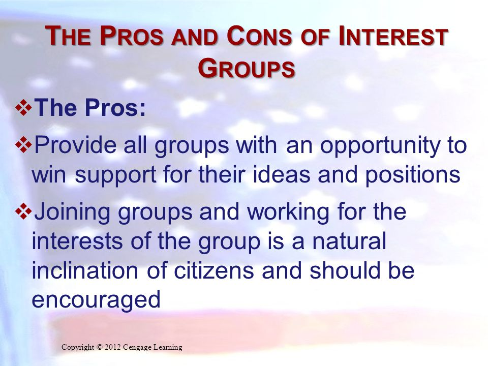 T HE P ROS AND C ONS OF I NTEREST G ROUPS  The Pros:  Provide all groups with an opportunity to win support for their ideas and positions  Joining