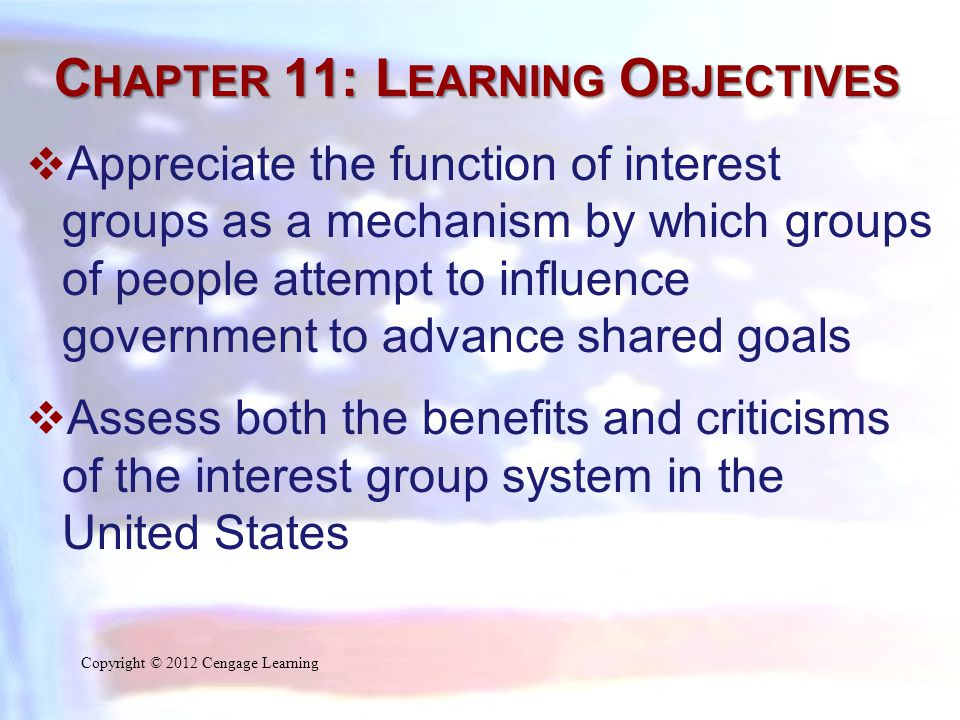 C HAPTER 11: L EARNING O BJECTIVES  Define pluralism as the theory that public policy is largely the product of a variety of different interest groups competing with one another to promote laws that benefit members of their respective groups  Compare the role of interest groups to that of political parties Copyright © 2012 Cengage Learning
