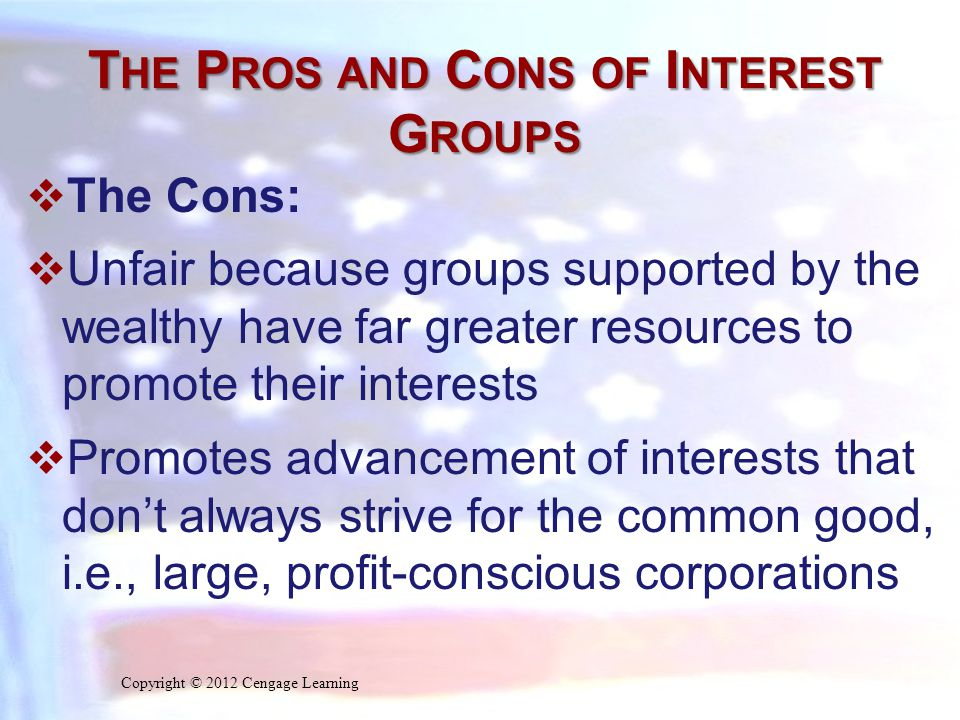 T HE P ROS AND C ONS OF I NTEREST G ROUPS  The Cons:  Unfair because groups supported by the wealthy have far greater resources to promote their interests  Promotes advancement of interests that don't always strive for the common good, i.e., large, profit-conscious corporations Copyright © 2012 Cengage Learning