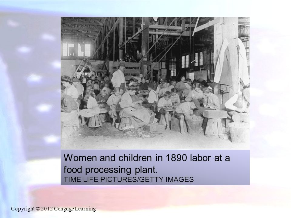 Women and children in 1890 labor at a food processing plant. TIME LIFE PICTURES/GETTY IMAGES Copyright © 2012 Cengage Learning