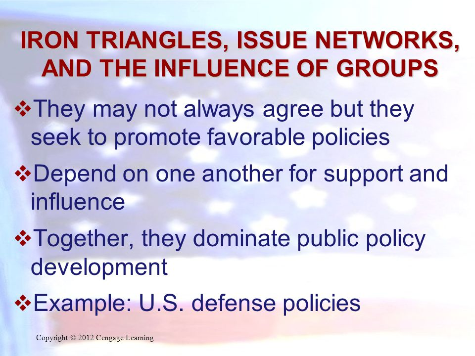 IRON TRIANGLES, ISSUE NETWORKS, AND THE INFLUENCE OF GROUPS  They may not always agree but they seek to promote favorable policies  Depend on one an