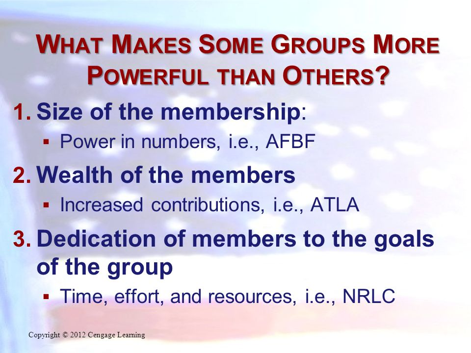 W HAT M AKES S OME G ROUPS M ORE P OWERFUL THAN O THERS ? 1. Size of the membership:  Power in numbers, i.e., AFBF 2. Wealth of the members  Increas