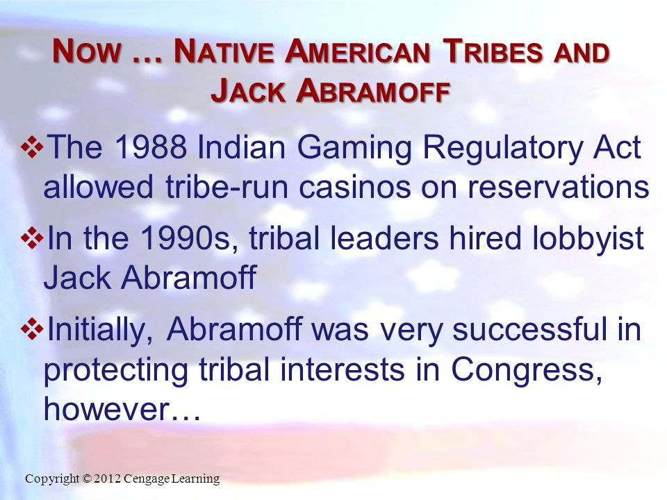 N OW … N ATIVE A MERICAN T RIBES AND J ACK A BRAMOFF  The 1988 Indian Gaming Regulatory Act allowed tribe-run casinos on reservations  In the 1990s,