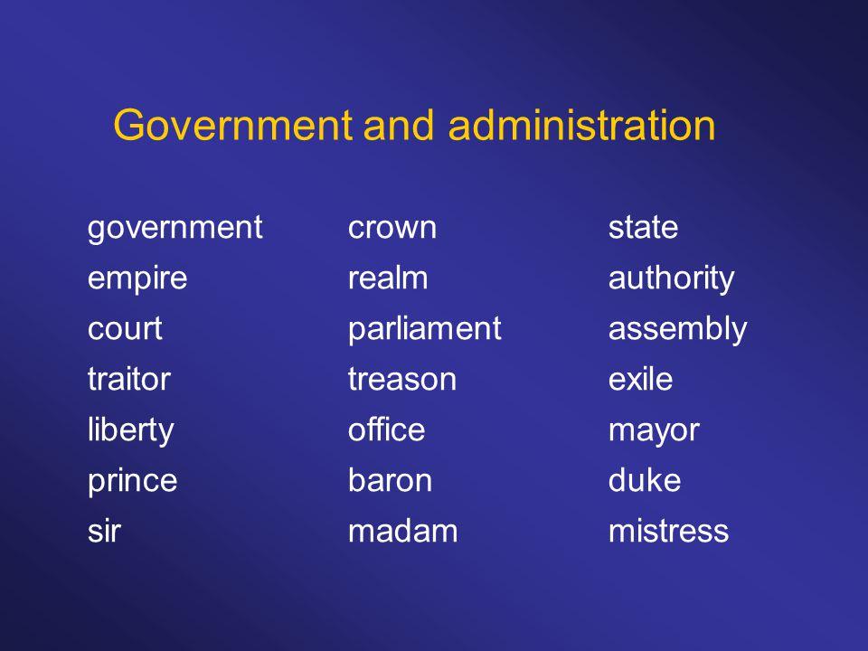 Government and administration governmentcrownstate empirerealmauthority courtparliamentassembly traitortreasonexile libertyofficemayor princebaronduke sirmadammistress