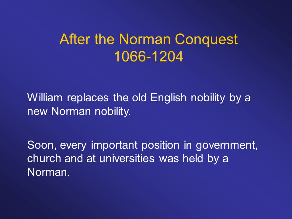 After the Norman Conquest 1066-1204 William replaces the old English nobility by a new Norman nobility.