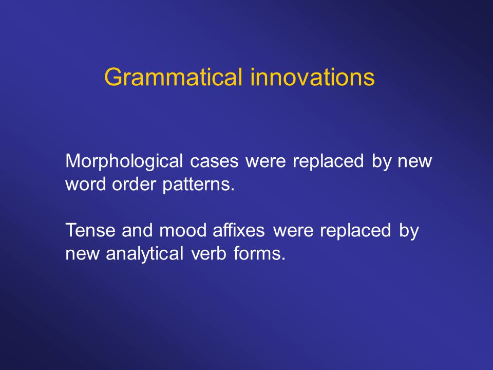 Grammatical innovations Morphological cases were replaced by new word order patterns.
