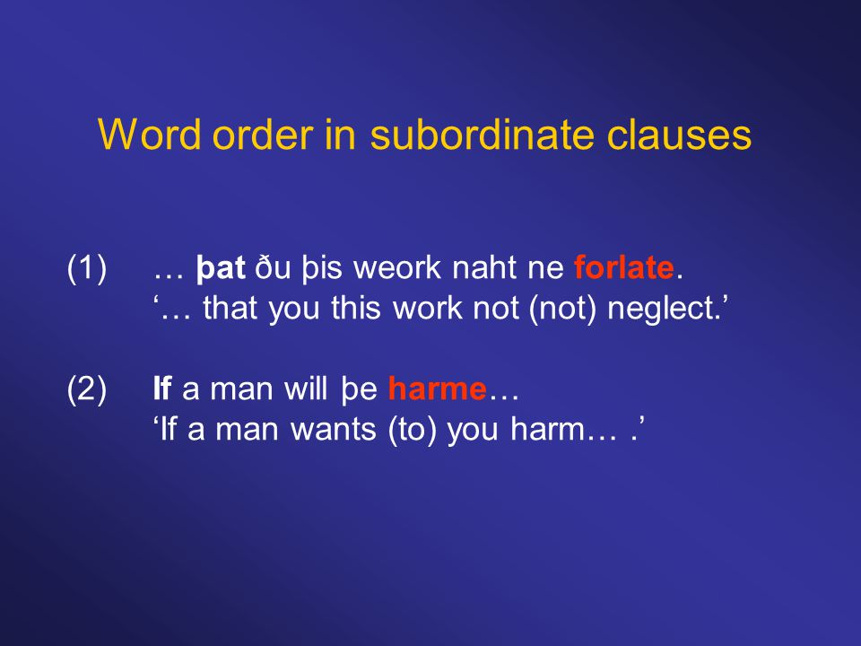 Word order in subordinate clauses (1)… þat ðu þis weork naht ne forlate. '… that you this work not (not) neglect.' (2)If a man will þe harme… 'If a ma