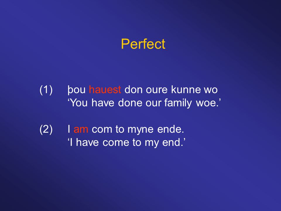 Perfect (1)þou hauest don oure kunne wo 'You have done our family woe.' (2)I am com to myne ende. 'I have come to my end.'