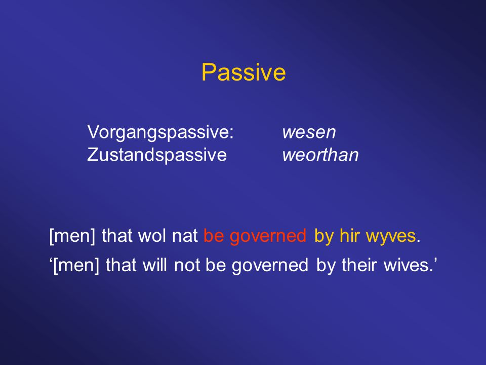 Passive Vorgangspassive:wesen Zustandspassiveweorthan [men] that wol nat be governed by hir wyves. '[men] that will not be governed by their wives.'