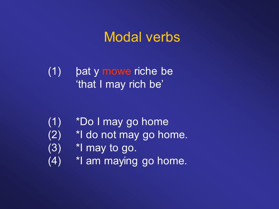 Modal verbs (1)þat y mowe riche be 'that I may rich be' (1)*Do I may go home (2)*I do not may go home. (3)*I may to go. (4)*I am maying go home.