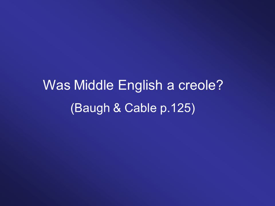 Was Middle English a creole? (Baugh & Cable p.125)