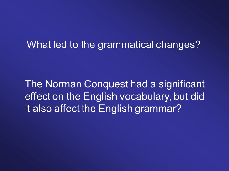 What led to the grammatical changes? The Norman Conquest had a significant effect on the English vocabulary, but did it also affect the English gramma