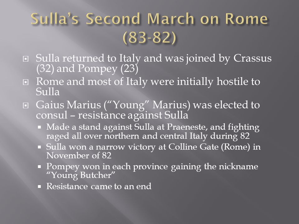  Sulla returned to Italy and was joined by Crassus (32) and Pompey (23)  Rome and most of Italy were initially hostile to Sulla  Gaius Marius ( Young Marius) was elected to consul – resistance against Sulla  Made a stand against Sulla at Praeneste, and fighting raged all over northern and central Italy during 82  Sulla won a narrow victory at Colline Gate (Rome) in November of 82  Pompey won in each province gaining the nickname Young Butcher  Resistance came to an end
