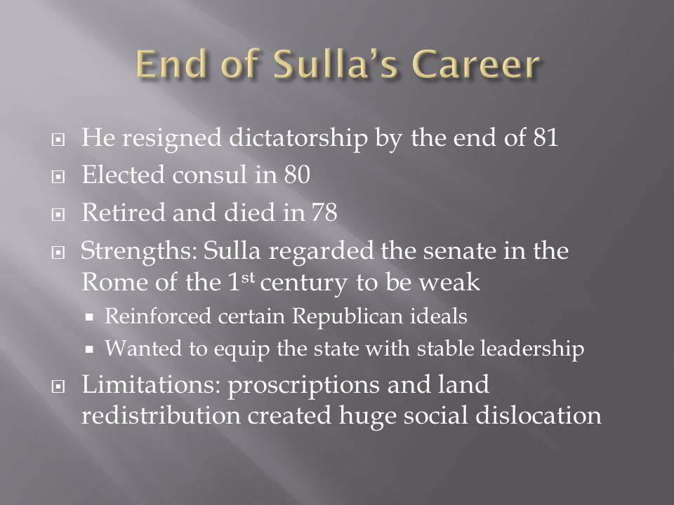  He resigned dictatorship by the end of 81  Elected consul in 80  Retired and died in 78  Strengths: Sulla regarded the senate in the Rome of the 1 st century to be weak  Reinforced certain Republican ideals  Wanted to equip the state with stable leadership  Limitations: proscriptions and land redistribution created huge social dislocation