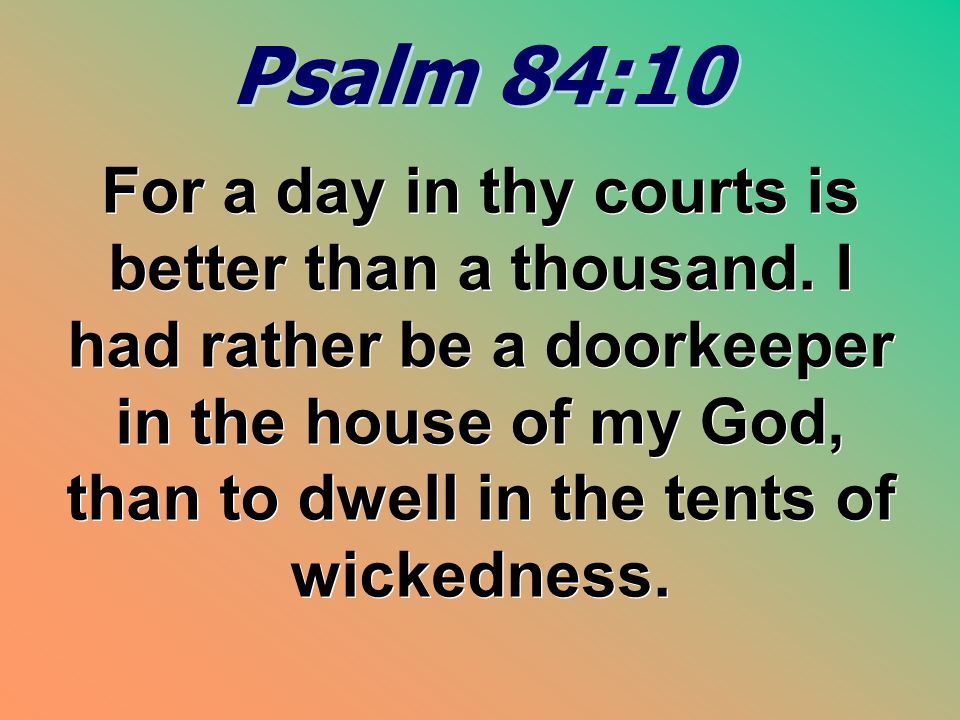 Psalm 84:10 Psalm 84:10 For a day in thy courts is better than a thousand.