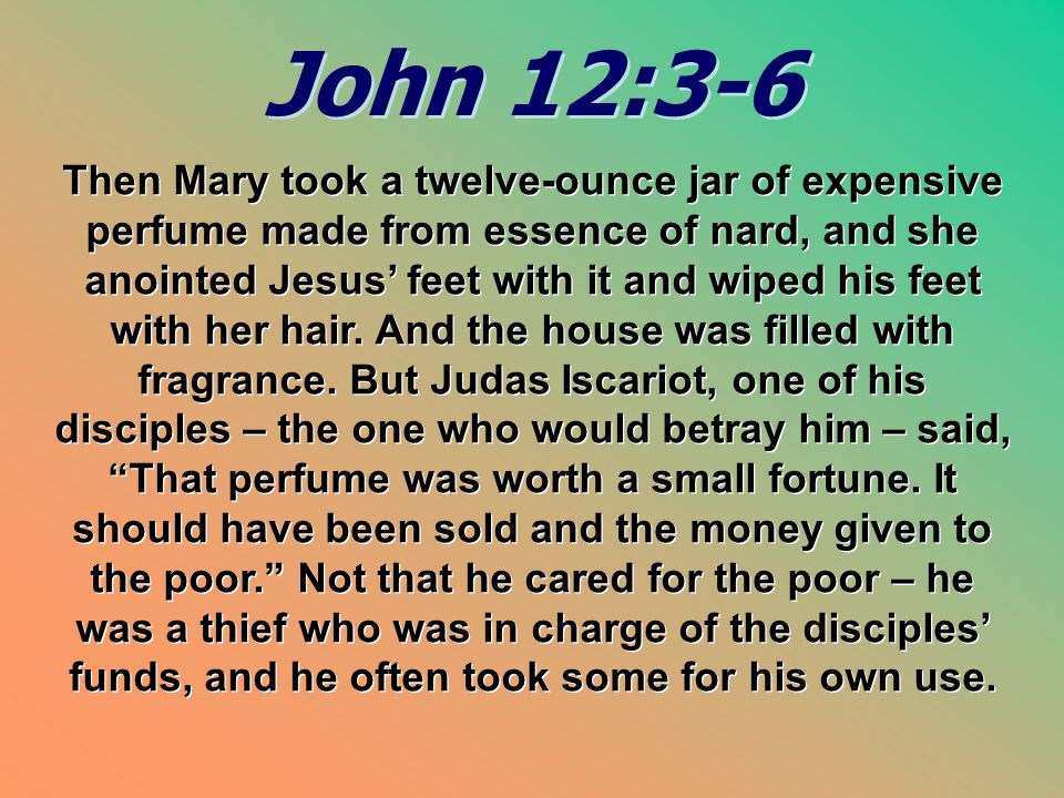 John 12:3-6 John 12:3-6 Then Mary took a twelve-ounce jar of expensive perfume made from essence of nard, and she anointed Jesus' feet with it and wiped his feet with her hair.