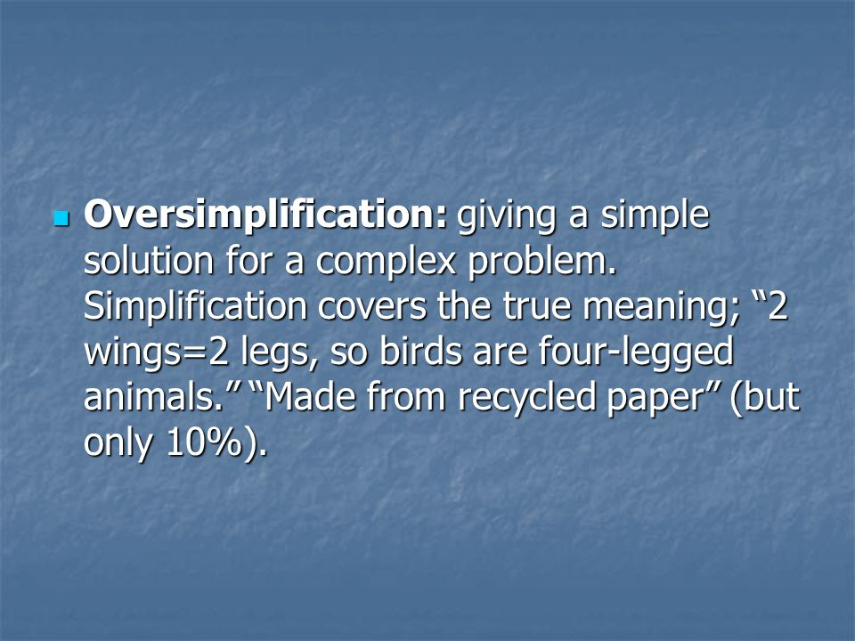 Oversimplification: giving a simple solution for a complex problem.