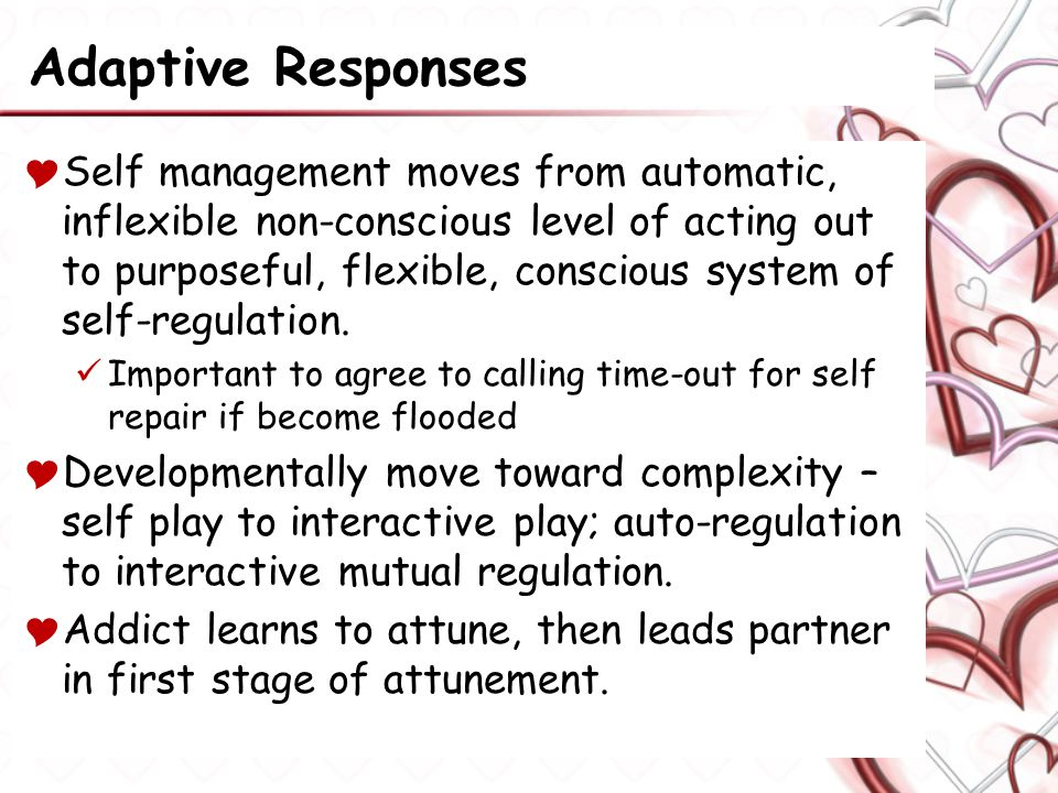 Adaptive Responses  Self management moves from automatic, inflexible non-conscious level of acting out to purposeful, flexible, conscious system of self-regulation.