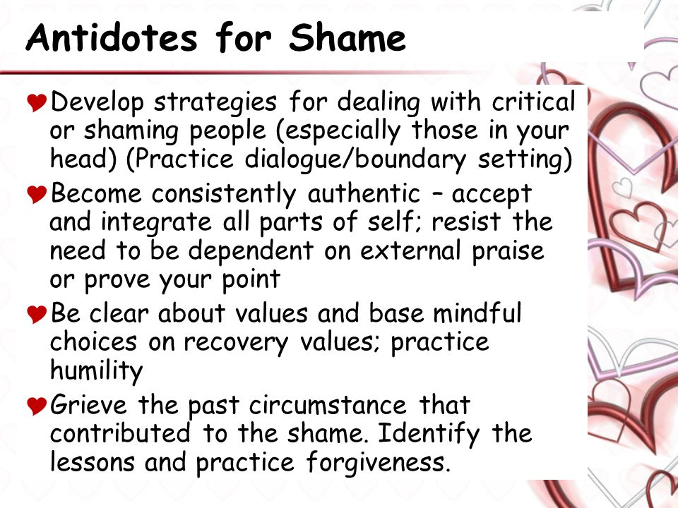 Antidotes for Shame  Develop strategies for dealing with critical or shaming people (especially those in your head) (Practice dialogue/boundary setting)  Become consistently authentic – accept and integrate all parts of self; resist the need to be dependent on external praise or prove your point  Be clear about values and base mindful choices on recovery values; practice humility  Grieve the past circumstance that contributed to the shame.