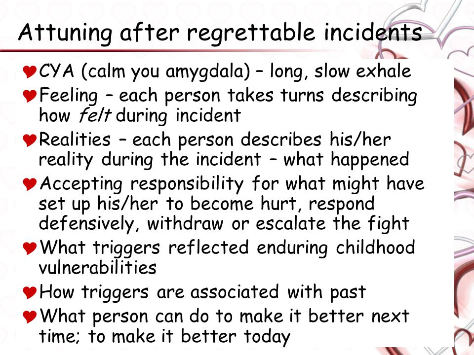 Attuning after regrettable incidents  CYA (calm you amygdala) – long, slow exhale  Feeling – each person takes turns describing how felt during incident  Realities – each person describes his/her reality during the incident – what happened  Accepting responsibility for what might have set up his/her to become hurt, respond defensively, withdraw or escalate the fight  What triggers reflected enduring childhood vulnerabilities  How triggers are associated with past  What person can do to make it better next time; to make it better today