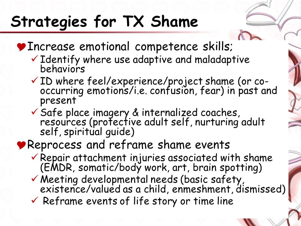 Strategies for TX Shame  Increase emotional competence skills; Identify where use adaptive and maladaptive behaviors ID where feel/experience/project shame (or co- occurring emotions/i.e.