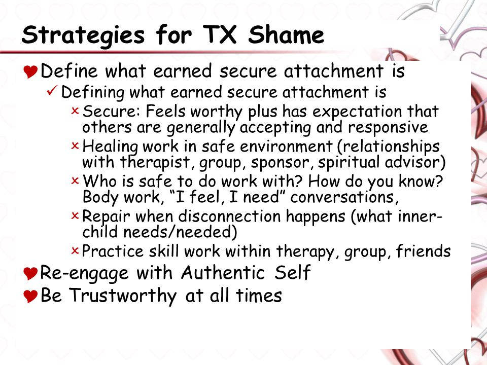 Strategies for TX Shame  Define what earned secure attachment is Defining what earned secure attachment is  Secure: Feels worthy plus has expectation that others are generally accepting and responsive  Healing work in safe environment (relationships with therapist, group, sponsor, spiritual advisor)  Who is safe to do work with.