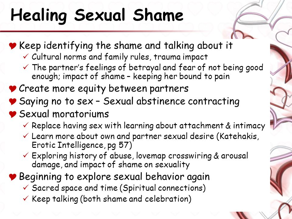 Healing Sexual Shame  Keep identifying the shame and talking about it Cultural norms and family rules, trauma impact The partner's feelings of betrayal and fear of not being good enough; impact of shame – keeping her bound to pain  Create more equity between partners  Saying no to sex – Sexual abstinence contracting  Sexual moratoriums Replace having sex with learning about attachment & intimacy Learn more about own and partner sexual desire (Katehakis, Erotic Intelligence, pg 57) Exploring history of abuse, lovemap crosswiring & arousal damage, and impact of shame on sexuality  Beginning to explore sexual behavior again Sacred space and time (Spiritual connections) Keep talking (both shame and celebration)