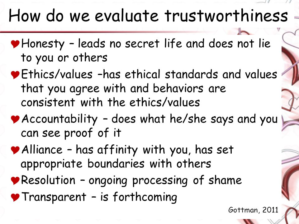 How do we evaluate trustworthiness  Honesty – leads no secret life and does not lie to you or others  Ethics/values –has ethical standards and values that you agree with and behaviors are consistent with the ethics/values  Accountability – does what he/she says and you can see proof of it  Alliance – has affinity with you, has set appropriate boundaries with others  Resolution – ongoing processing of shame  Transparent – is forthcoming Gottman, 2011