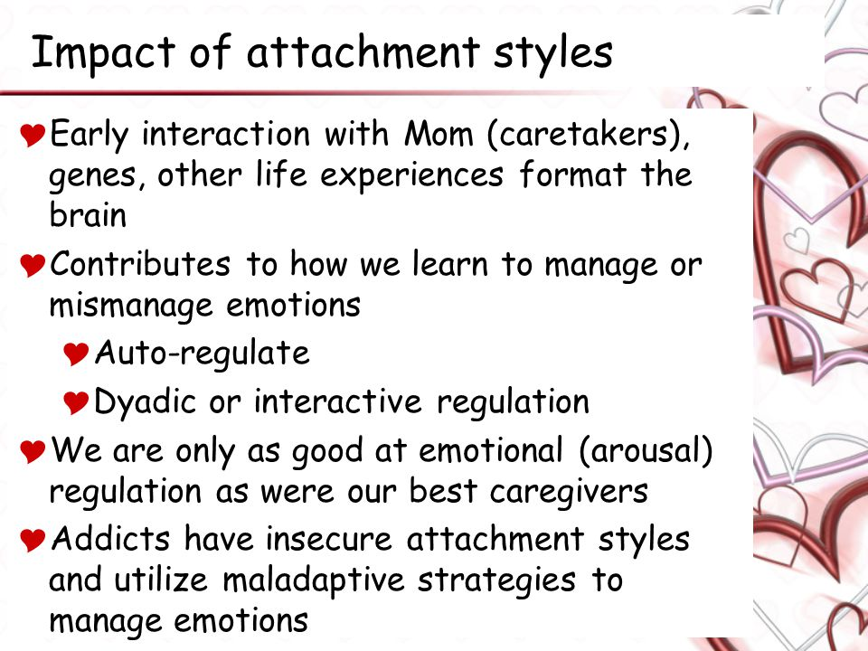 Impact of attachment styles  Early interaction with Mom (caretakers), genes, other life experiences format the brain  Contributes to how we learn to manage or mismanage emotions  Auto-regulate  Dyadic or interactive regulation  We are only as good at emotional (arousal) regulation as were our best caregivers  Addicts have insecure attachment styles and utilize maladaptive strategies to manage emotions
