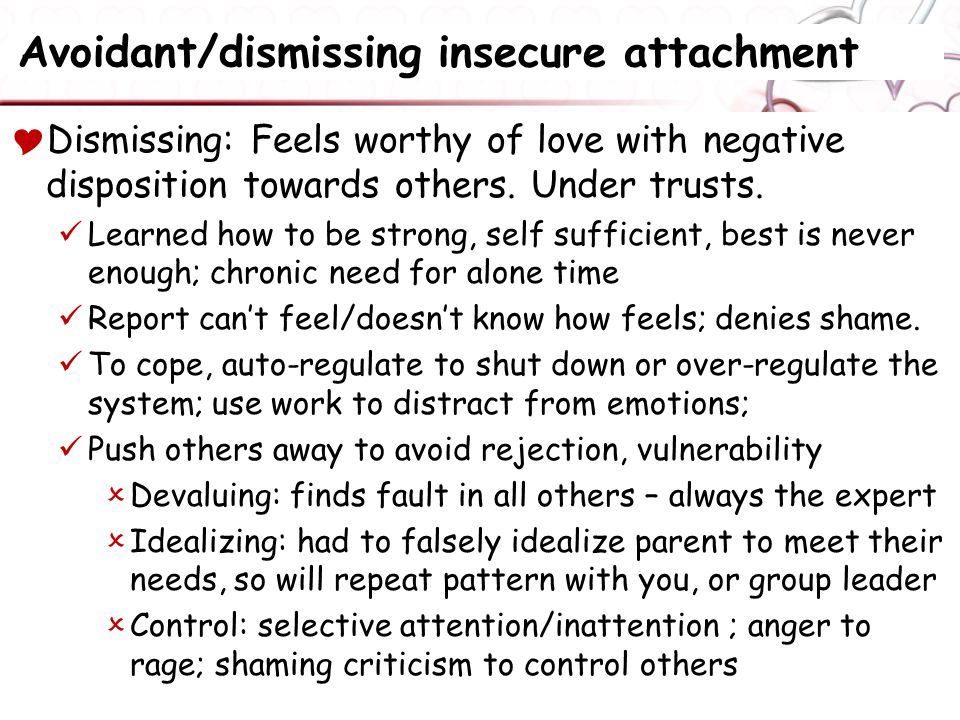 Avoidant/dismissing insecure attachment  Dismissing: Feels worthy of love with negative disposition towards others.