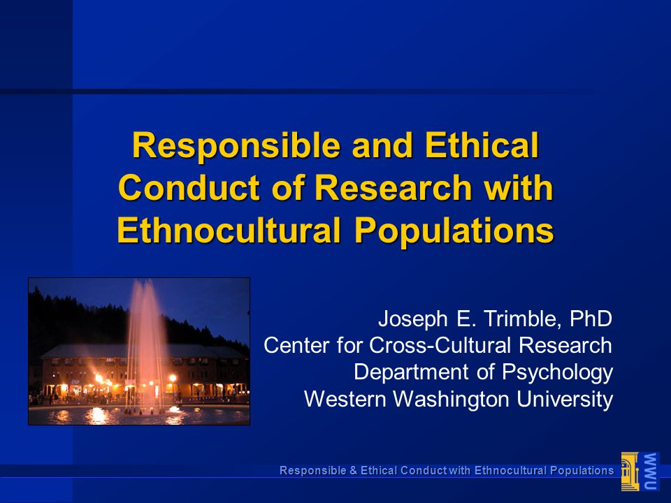 Responsible & Ethical Conduct with Ethnocultural Populations Responsible and Ethical Conduct of Research with Ethnocultural Populations Joseph E. Trim