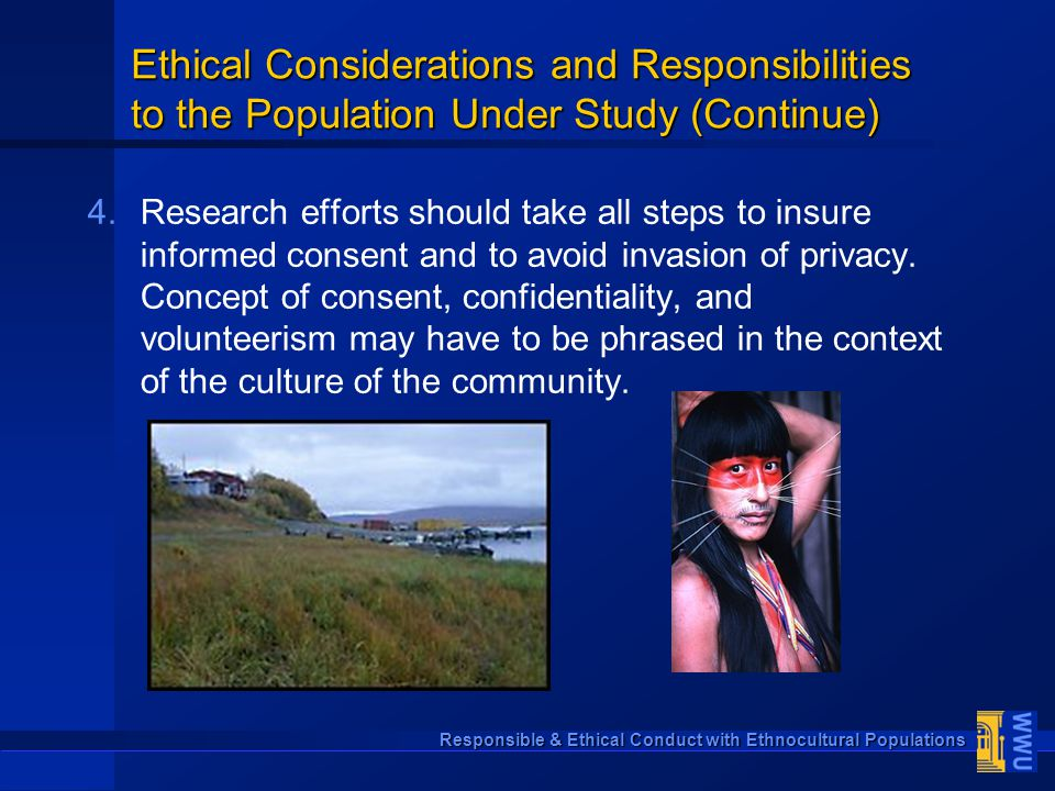 Responsible & Ethical Conduct with Ethnocultural Populations Ethical Considerations and Responsibilities to the Population Under Study (Continue) 4. 4