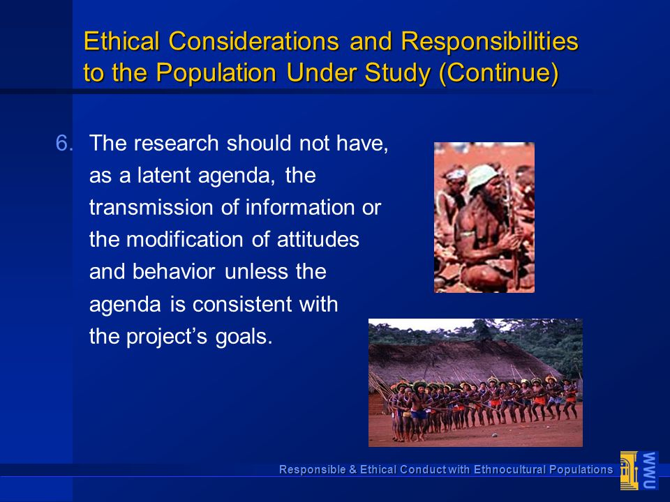Responsible & Ethical Conduct with Ethnocultural Populations 6. 6.The research should not have, as a latent agenda, the transmission of information or