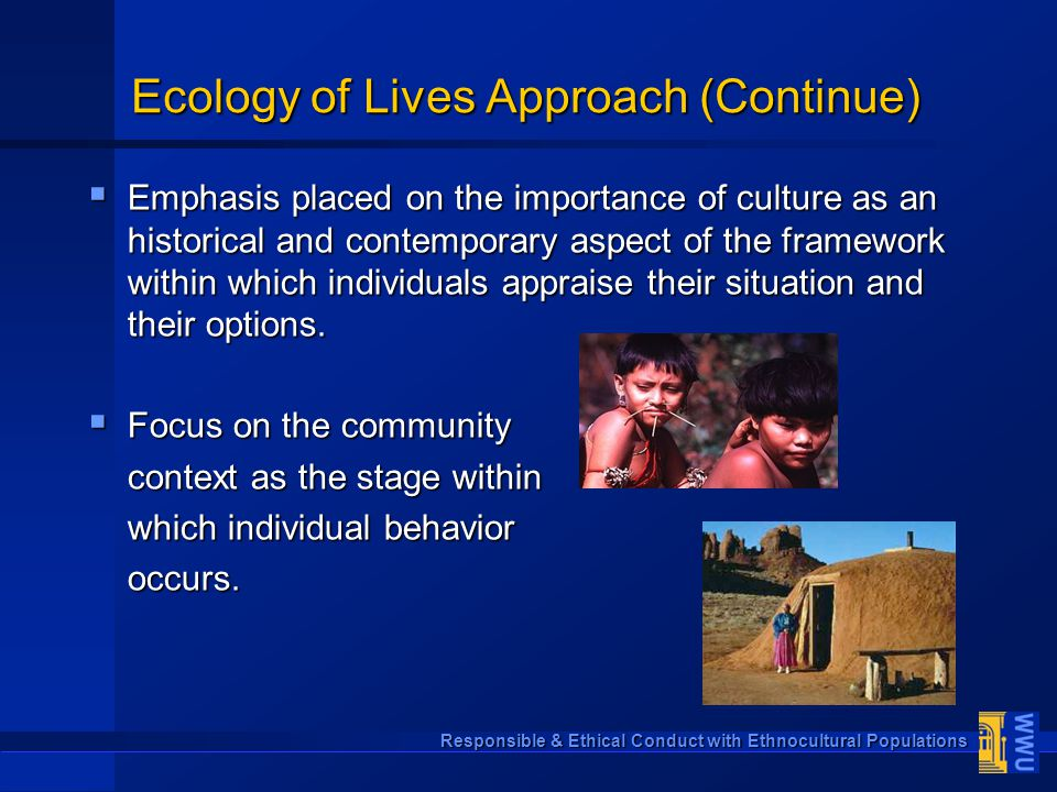 Responsible & Ethical Conduct with Ethnocultural Populations Ecology of Lives Approach (Continue)  Emphasis placed on the importance of culture as an