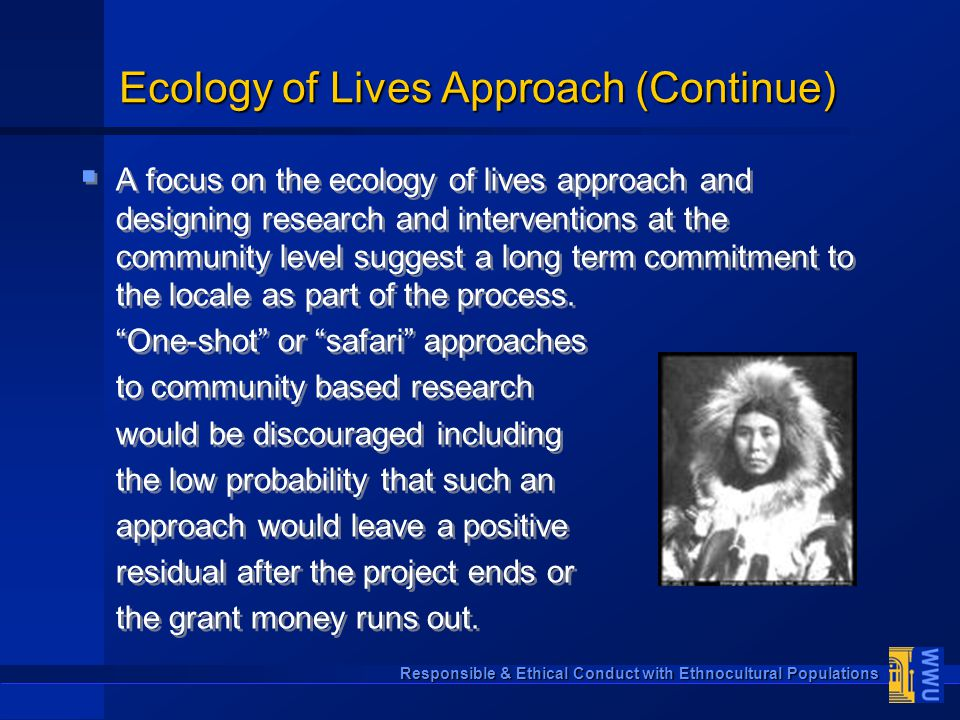 Responsible & Ethical Conduct with Ethnocultural Populations Ecology of Lives Approach (Continue)   A focus on the ecology of lives approach and des